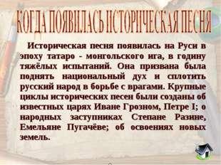 Историческая песня появилась на Руси в эпоху татаро - монгольского ига, в го