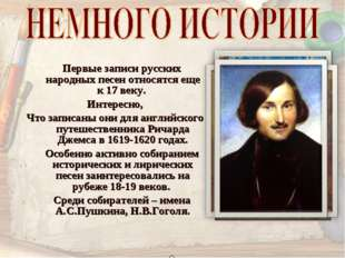 Первые записи русских народных песен относятся еще к 17 веку. Интересно, Что