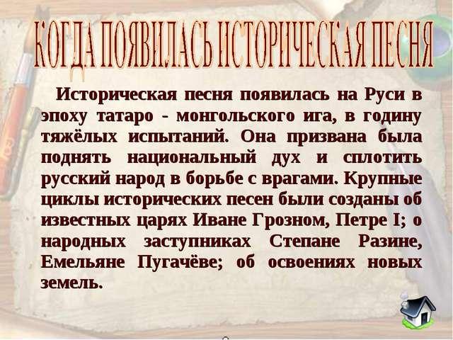 Историческая песня появилась на Руси в эпоху татаро - монгольского ига, в го...