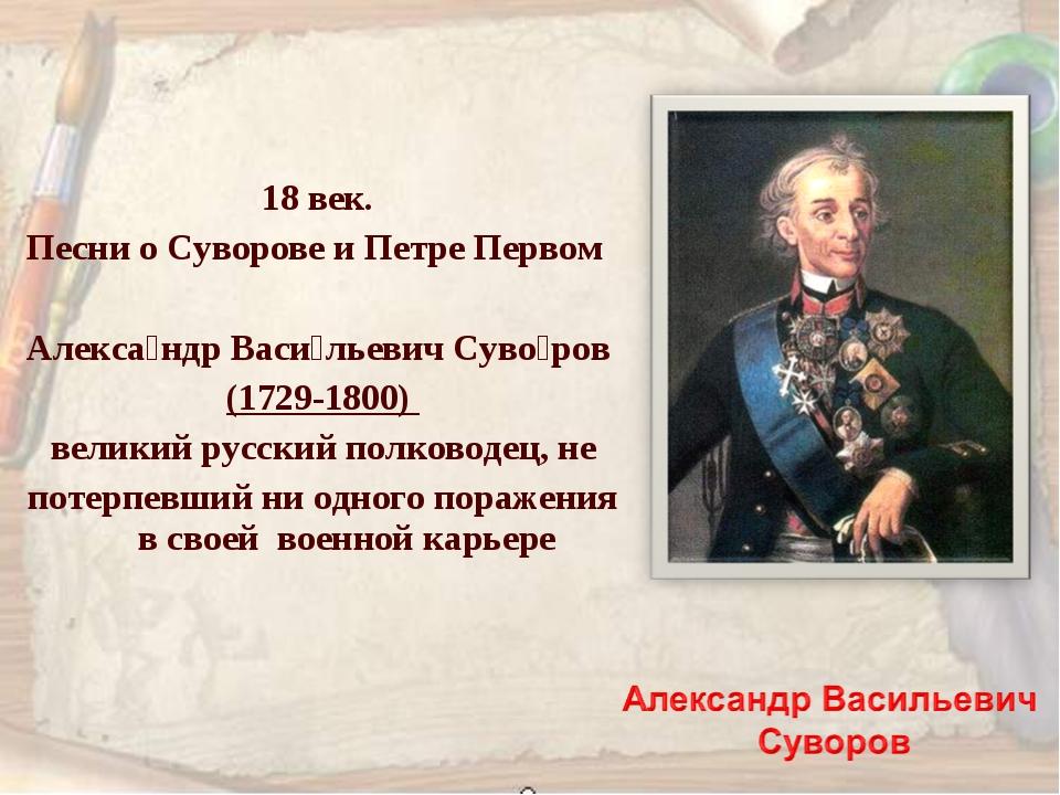 18 век. Песни о Суворове и Петре Первом Алекса́ндр Васи́льевич Суво́ров (1729...