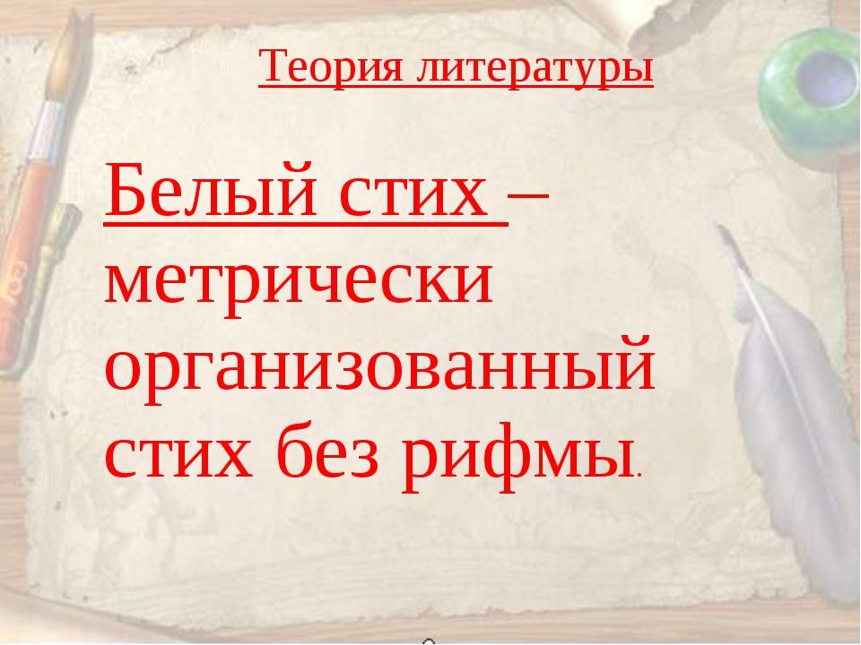 Теория литературы Белый стих – метрически организованный стих без рифмы.