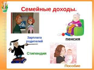Семейные доходы. Зарплата родителей пенсия Стипендия Пособие
