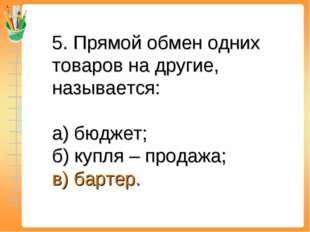 5. Прямой обмен одних товаров на другие, называется: а) бюджет; б) купля – пр