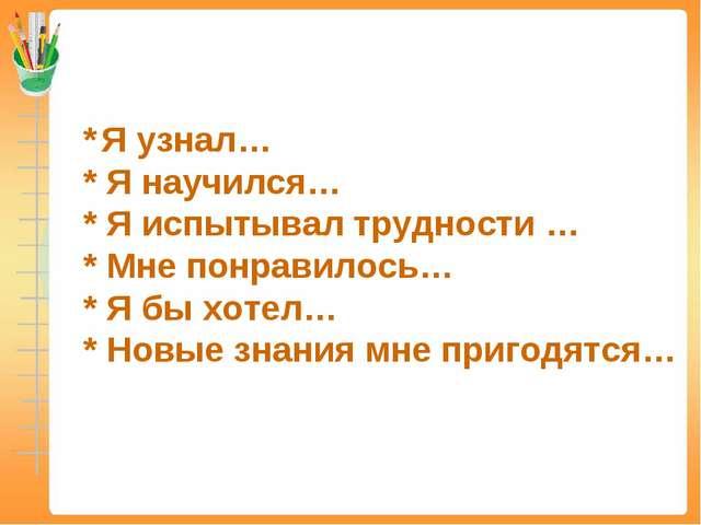 * Я узнал… * Я научился… * Я испытывал трудности … * Мне понравилось… * Я бы...