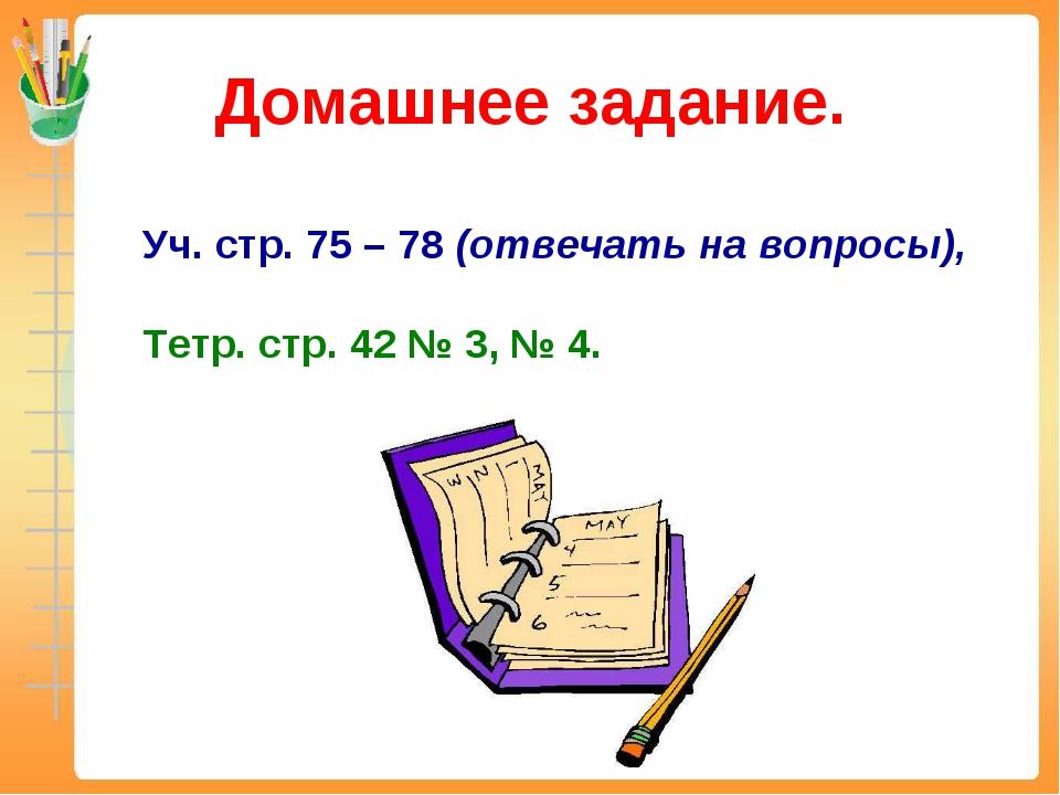 Домашнее задание. Уч. стр. 75 – 78 (отвечать на вопросы), Тетр. стр. 42 № 3,...