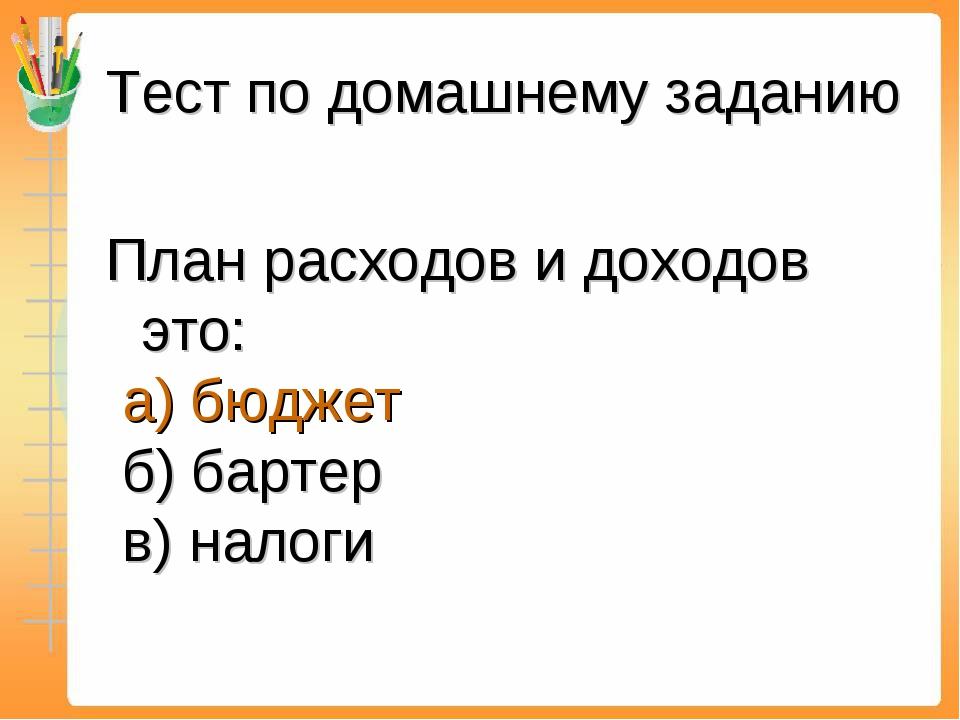 Тест по домашнему заданию План расходов и доходов это: а) бюджет б) бартер в)...