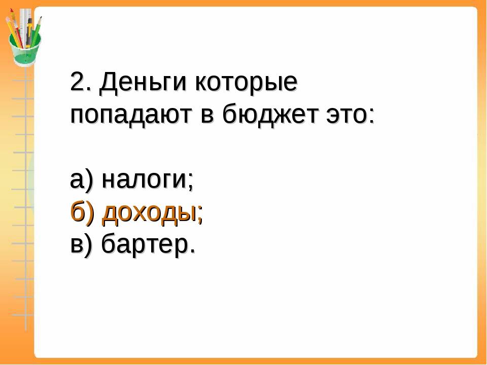 2. Деньги которые попадают в бюджет это: а) налоги; б) доходы; в) бартер.