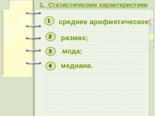 1. Статистические характеристики среднее арифметическое; размах; мода; медиан