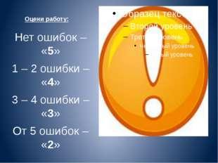 Оцени работу: Нет ошибок – «5» 1 – 2 ошибки – «4» 3 – 4 ошибки – «3» От 5 оши
