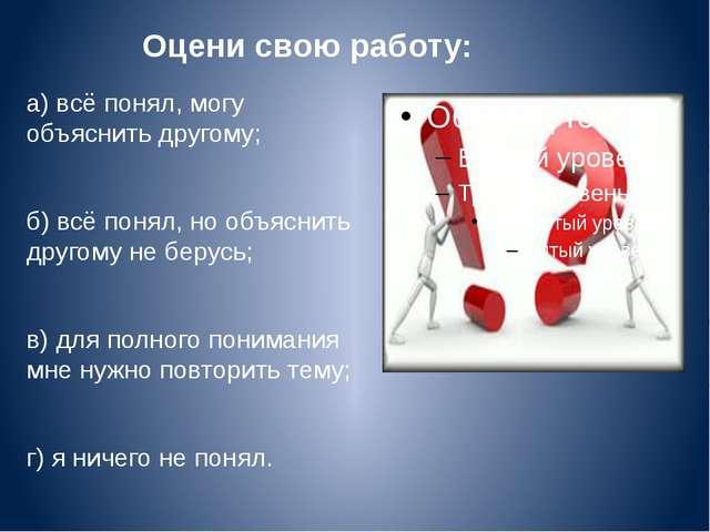 Оцени свою работу: а) всё понял, могу объяснить другому; б) всё понял, но объ...