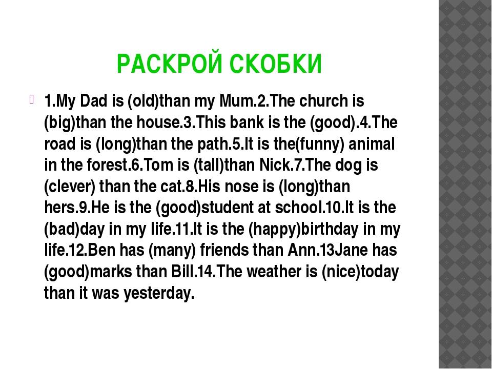 РАСКРОЙ СКОБКИ 1.My Dad is (old)than my Mum.2.The church is (big)than the ho...