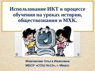 Жевлакова Ольга Ивановна МБОУ «СОШ №13», г. Миасс Использование ИКТ в процес