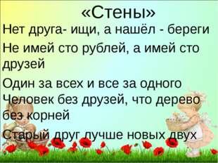 «Стены» Нет друга- ищи, а нашёл - береги Не имей сто рублей, а имей сто друзе
