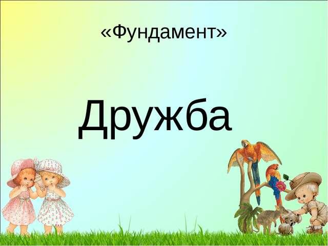 «Фундамент» Дружба