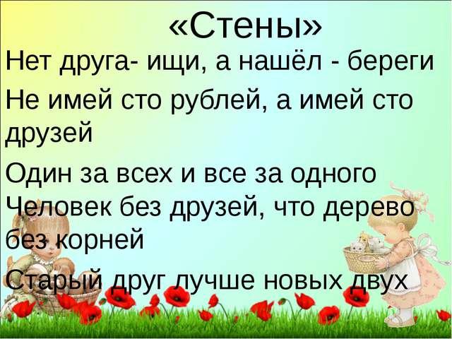«Стены» Нет друга- ищи, а нашёл - береги Не имей сто рублей, а имей сто друзе...
