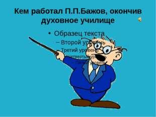 Кого так описал П.П.Бажов в своём сказе: «Сама тоже на ноги вскочила, ухватил