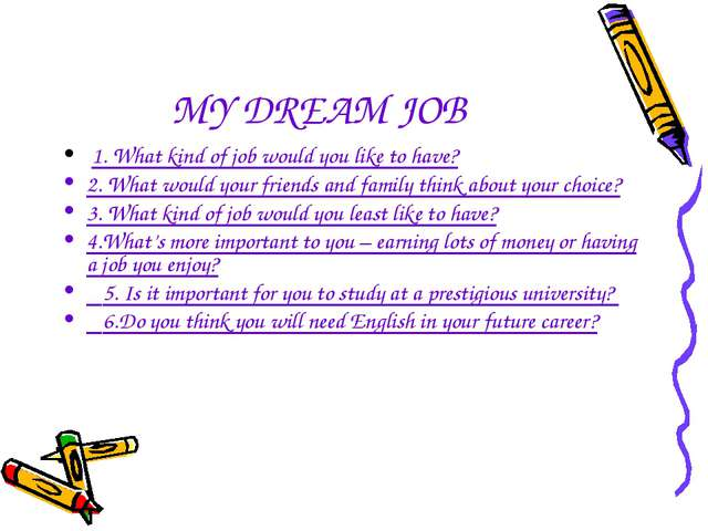 MY DREAM JOB 1. What kind of job would you like to have? 2. What would your f...
