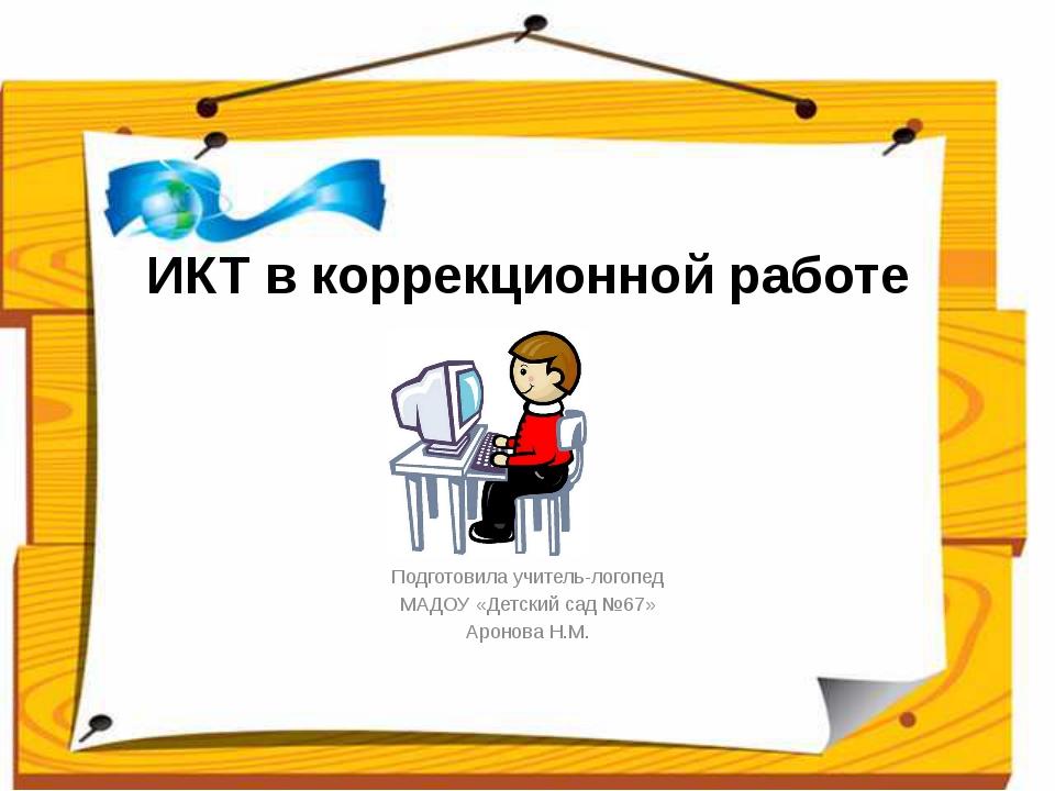 ИКТ в коррекционной работе Подготовила учитель-логопед МАДОУ «Детский сад №67...