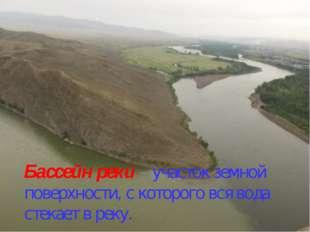Бассейн реки – участок земной поверхности, с которого вся вода стекает в реку.
