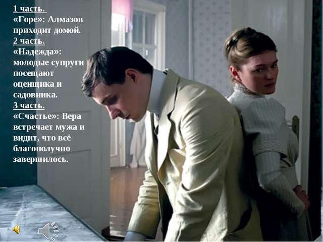 * 1 часть. «Горе»: Алмазов приходит домой. 2 часть. «Надежда»: молодые супруг...