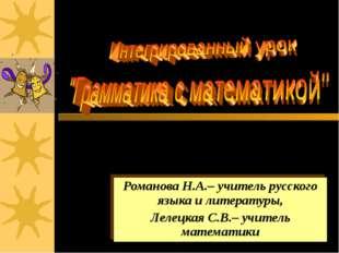 Романова Н.А.– учитель русского языка и литературы, Лелецкая С.В.– учитель ма