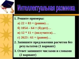 1. Решите примеры: а) 22 + 83 = (равно)… б) 1054 – 64 = (будет)… в) 12 * 11 =
