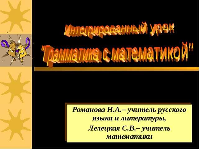 Романова Н.А.– учитель русского языка и литературы, Лелецкая С.В.– учитель ма...