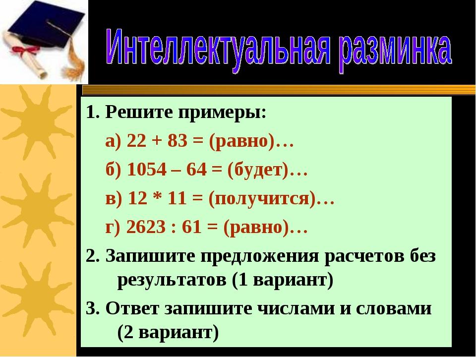 1. Решите примеры: а) 22 + 83 = (равно)… б) 1054 – 64 = (будет)… в) 12 * 11 =...