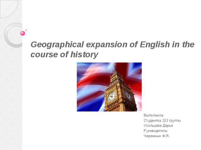 Geographical expansion of English in the course of history Выполнила: Студент...