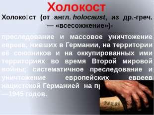 Холокост Холоко́ст (от англ.holocaust, из др.-греч. ὁλοκαύστος— «всесожжени