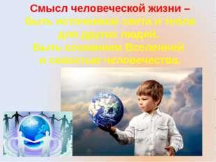 Смысл человеческой жизни – быть источником света и тепла для других людей. Бы