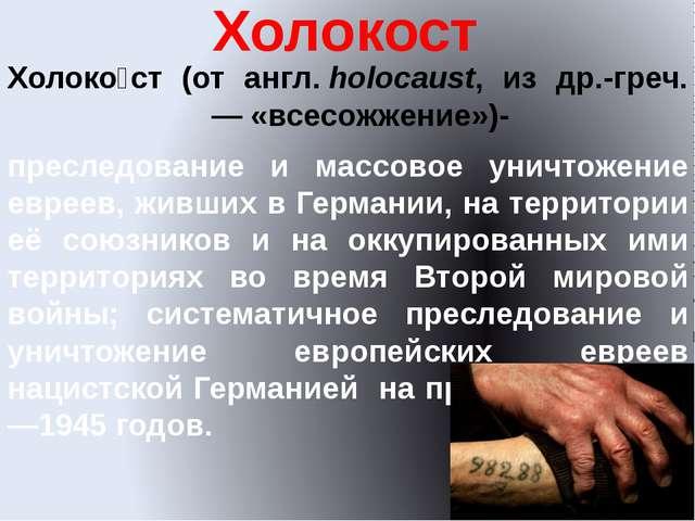 Холокост Холоко́ст (от англ.holocaust, из др.-греч. ὁλοκαύστος— «всесожжени...