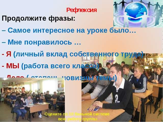 Рефлексия Продолжите фразы: – Самое интересное на уроке было… – Мне понравило...