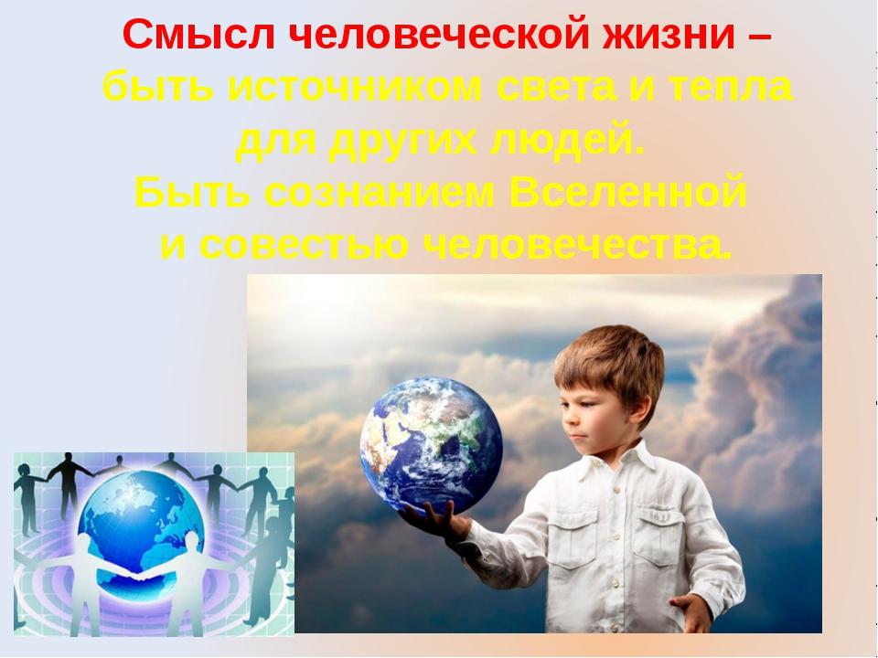 Смысл человеческой жизни – быть источником света и тепла для других людей. Бы...