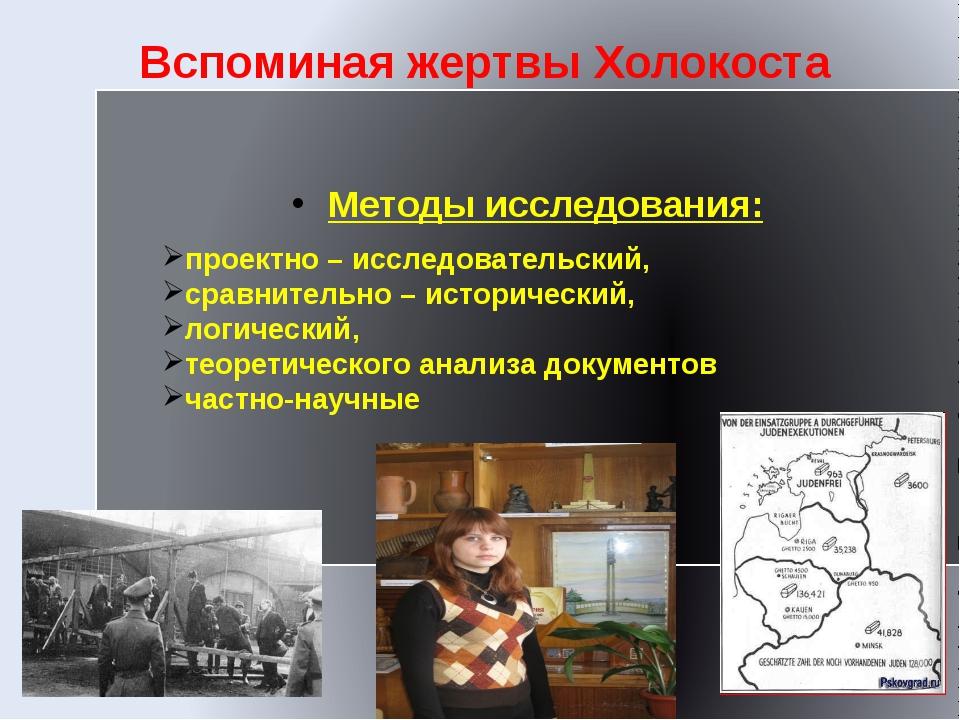 Вспоминая жертвы Холокоста Методы исследования: проектно – исследовательский,...