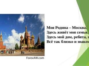 Моя Родина – Москва. Здесь живёт моя семья. Здесь мой дом, ребята, школа. Вс