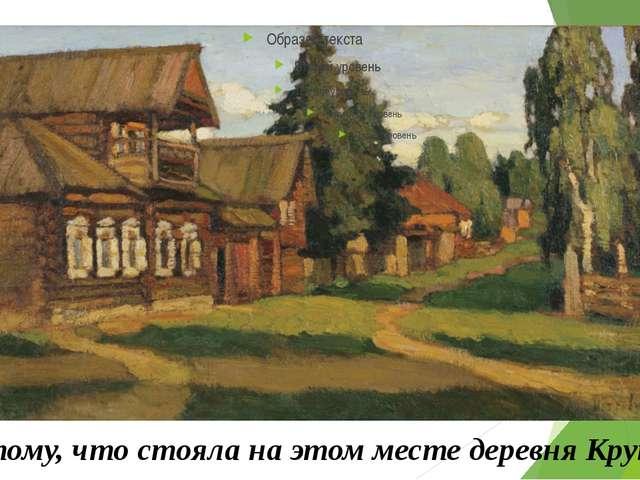 А потому, что стояла на этом месте деревня Крутицы.