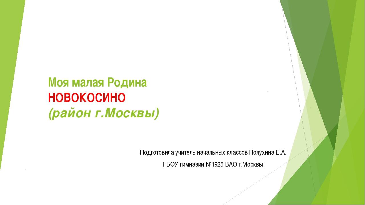 Моя малая Родина НОВОКОСИНО (район г.Москвы) Подготовила учитель начальных кл...