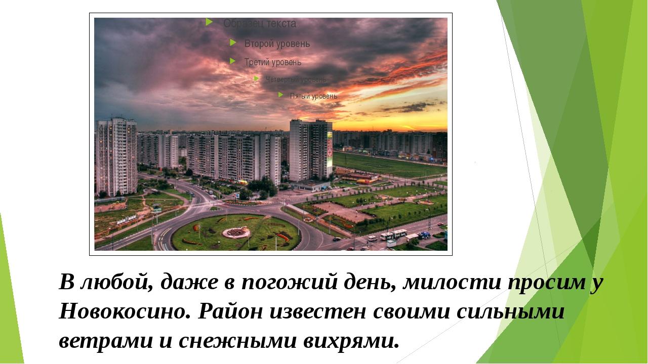 В любой, даже в погожий день, милости просим у Новокосино. Район известен св...