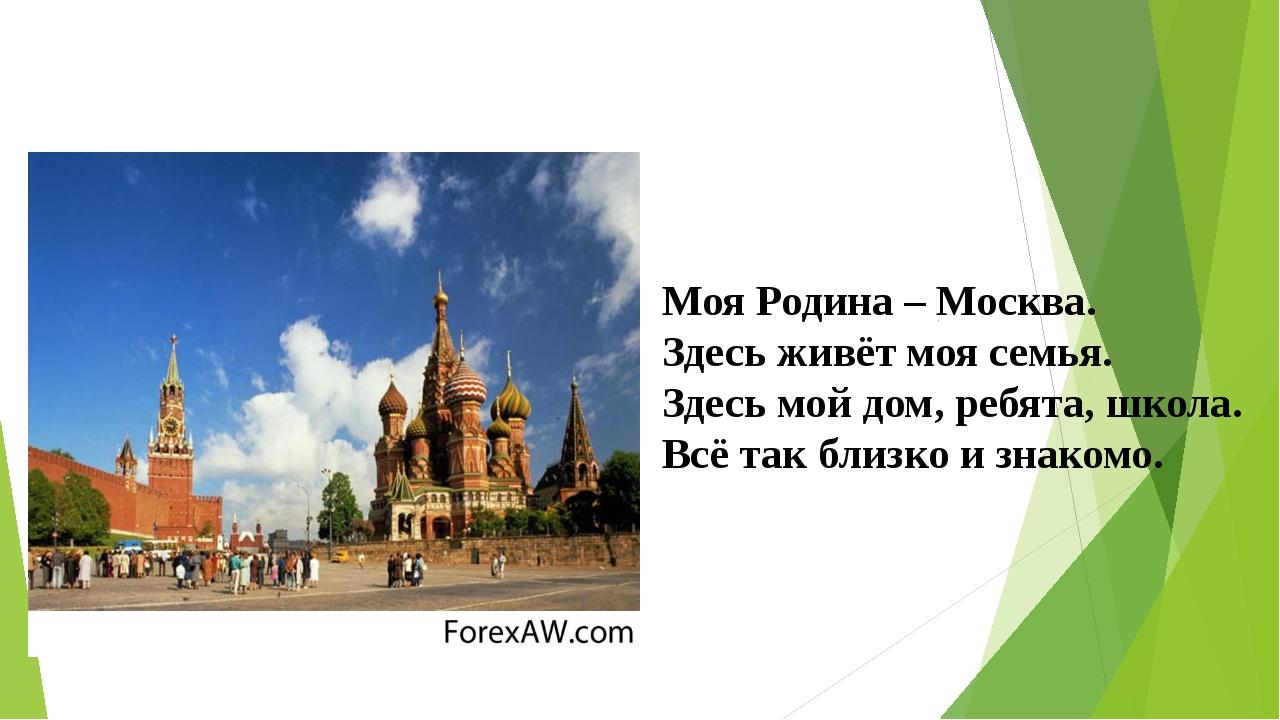 Моя Родина – Москва. Здесь живёт моя семья. Здесь мой дом, ребята, школа. Вс...