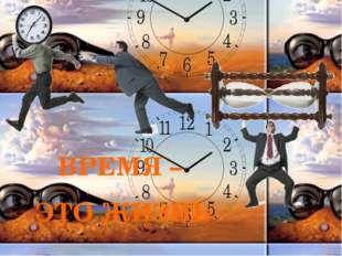 ВРЕМЯ – ЭТО ЖИЗНЬ «Зачем нужно время?» — мы с вами не думаем об этом. Мы прив