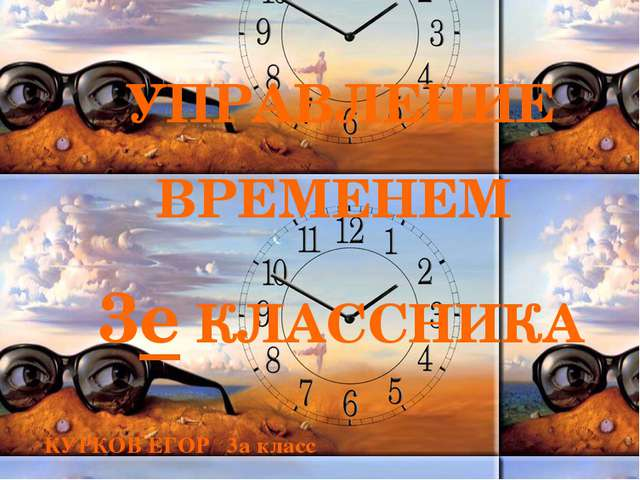 УПРАВЛЕНИЕ ВРЕМЕНЕМ 3е КЛАССНИКА КУРКОВ ЕГОР 3а класс Тема моей практической...