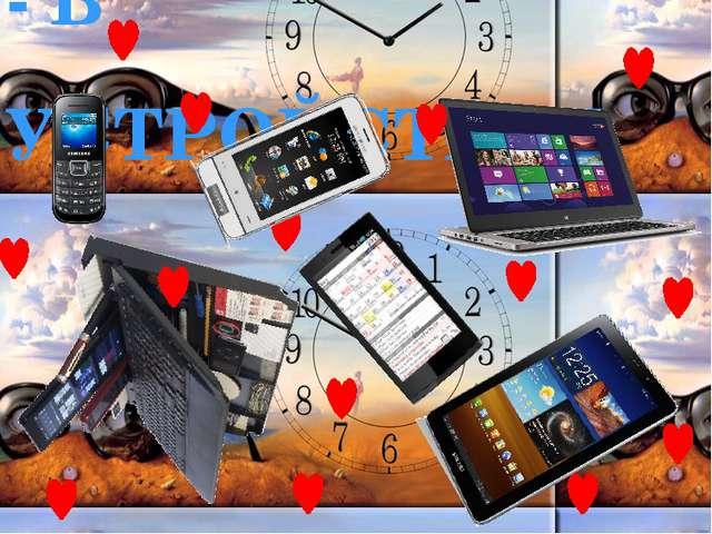 - В УСТРОЙСТВАХ Будь то: телефон, смартфон или планшет, ультрабук или компью...