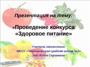 Презентация на тему: «Проведение конкурса «Здоровое питание» Учитель технолог