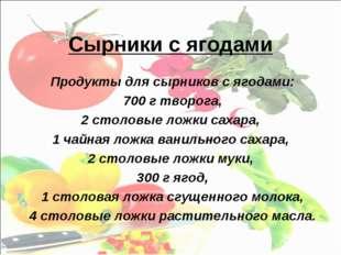 Сырники с ягодами Продукты для сырников с ягодами: 700 г творога, 2 столовые