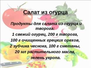 Салат из огурца Продукты для салата из огурца и творога: 1 свежий огурец, 200
