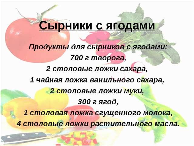 Сырники с ягодами Продукты для сырников с ягодами: 700 г творога, 2 столовые...