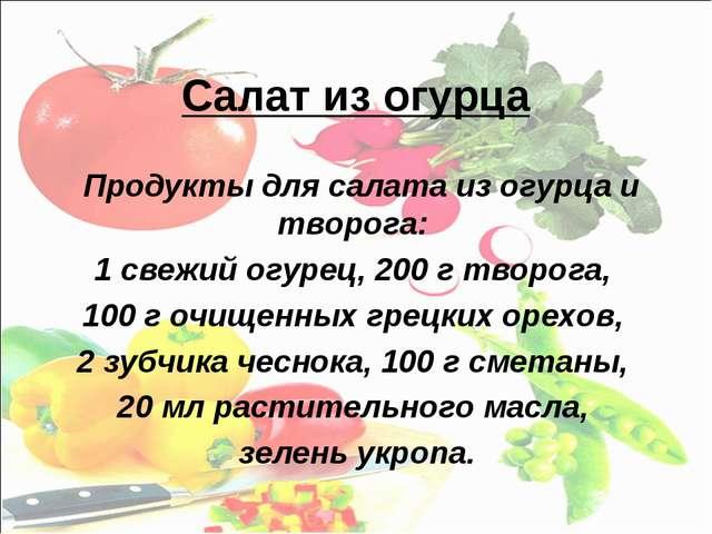 Салат из огурца Продукты для салата из огурца и творога: 1 свежий огурец, 200...