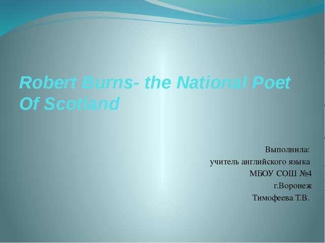 Robert Burns- the National Poet Of Scotland Выполнила: учитель английского яз...