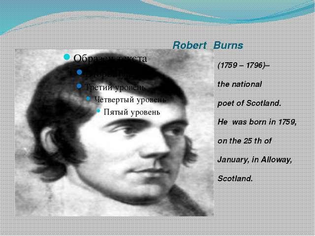 RobertBurns (1759 – 1796)– the national poet of Scotland. He was born in 17...